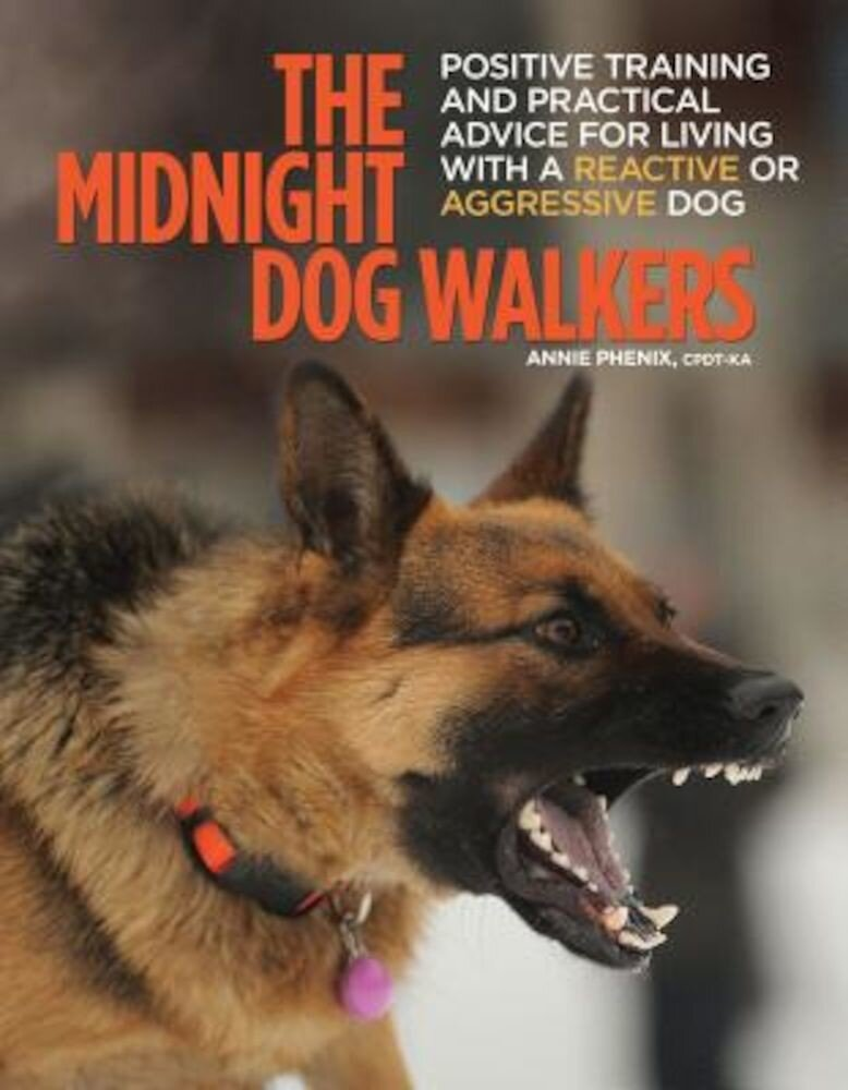 The Midnight Dog Walkers: Positive Training and Practical Advice for Living with Reactive and Aggressive Dogs, Paperback