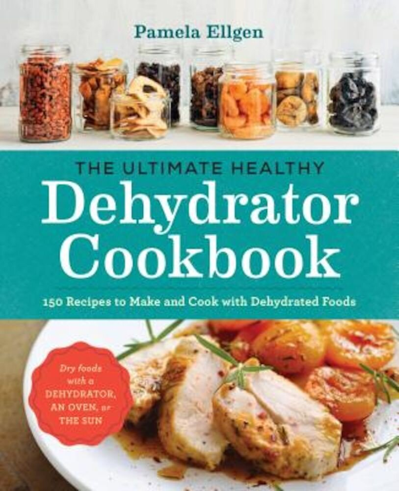 The Ultimate Healthy Dehydrator Cookbook: 150 Recipes to Make and Cook with Dehydrated Foods, Paperback