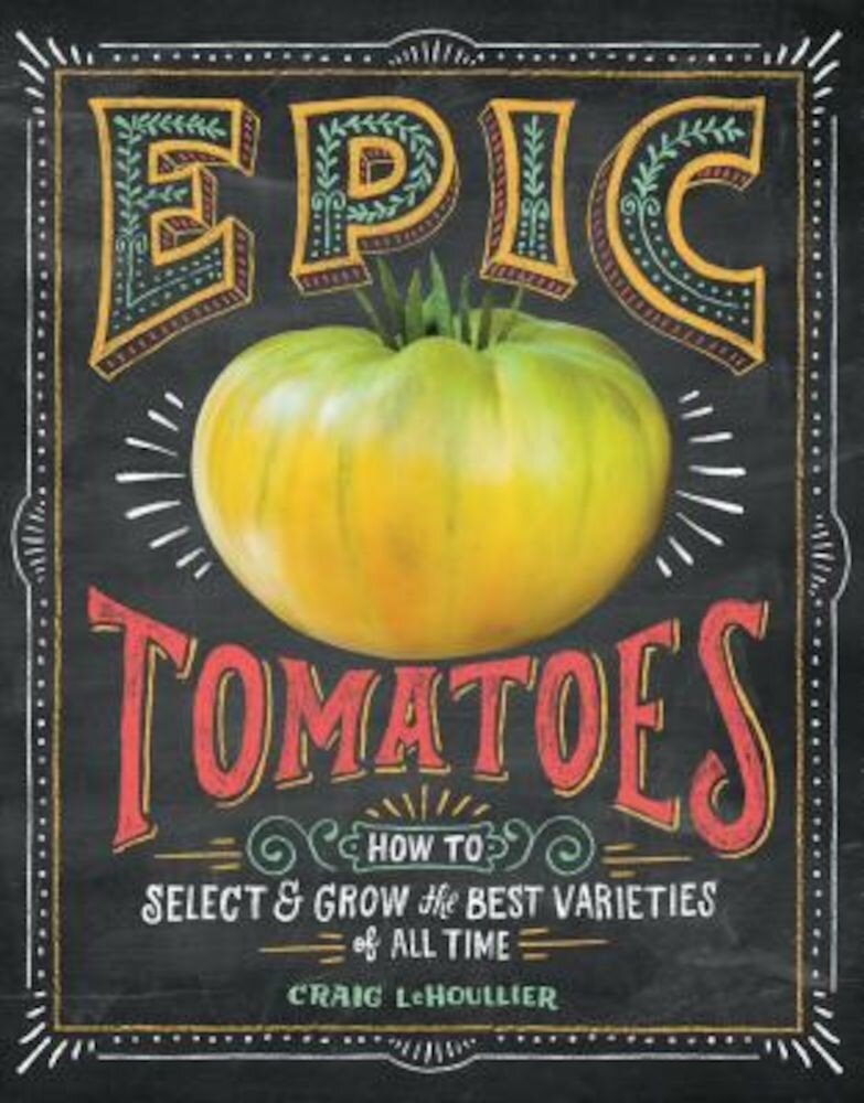 Epic Tomatoes: How to Select and Grow the Best Varieties of All Time, Paperback