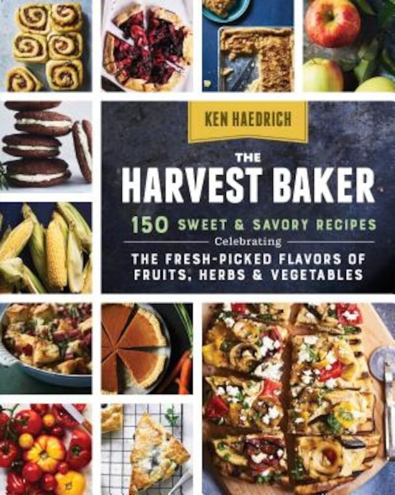The Harvest Baker: 150 Sweet & Savory Recipes Celebrating the Fresh-Picked Flavors of Fruits, Herbs & Vegetables, Paperback