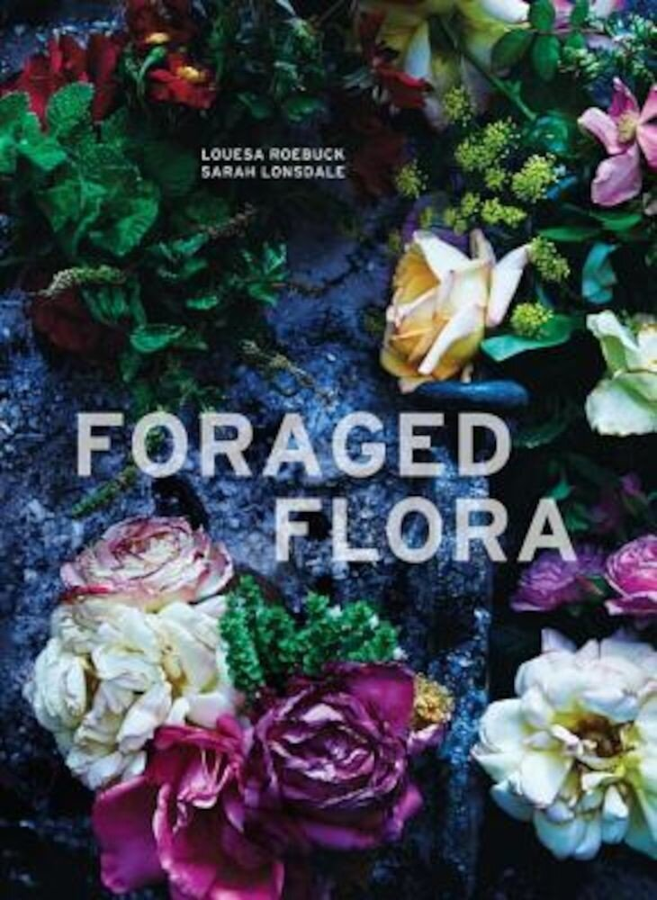 Foraged Flora: A Year of Gathering and Arranging Wild Plants and Flowers, Hardcover