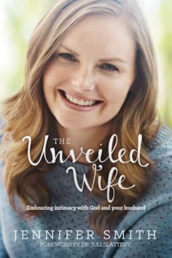 The Unveiled Wife: Embracing Intimacy with God and Your Husband, Paperback