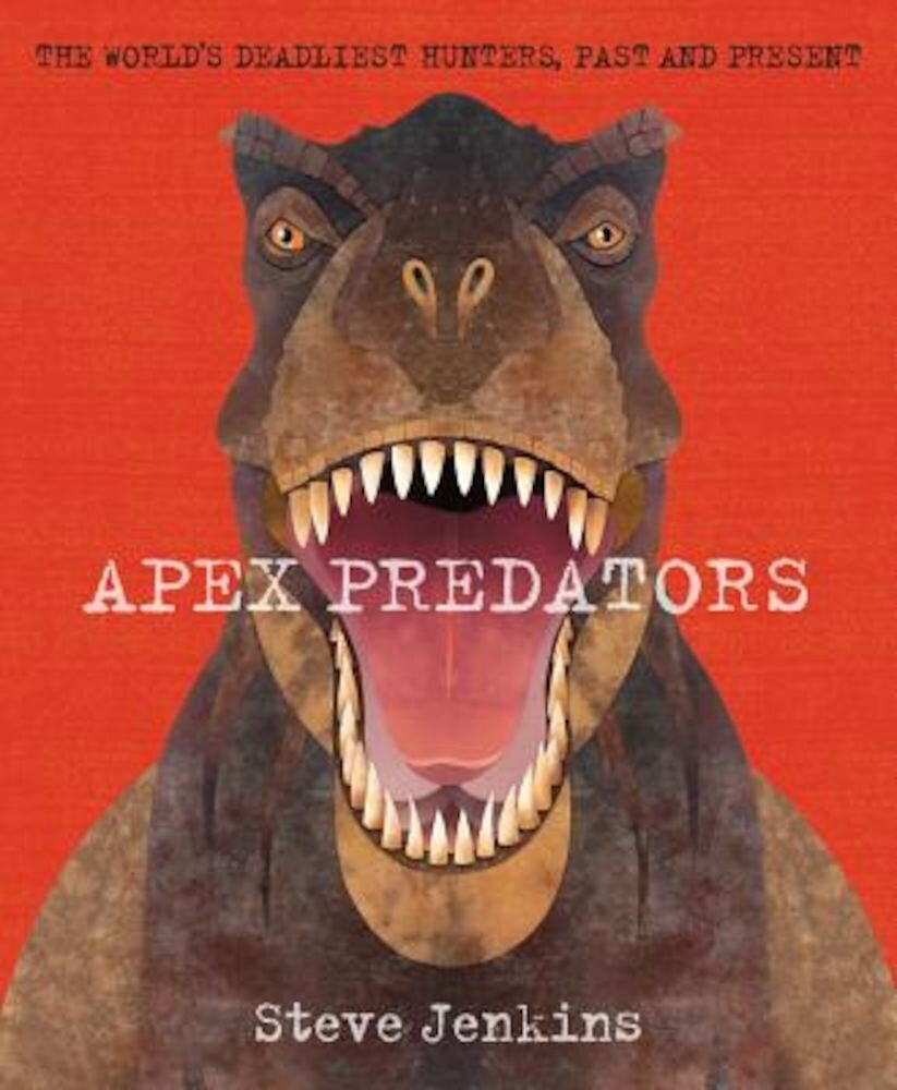 Apex Predators: The World's Deadliest Hunters, Past and Present, Hardcover