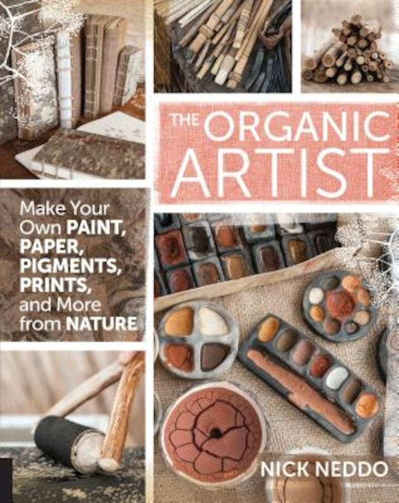 The Organic Artist: Make Your Own Paint, Paper, Pigments, Prints and More from Nature, Paperback