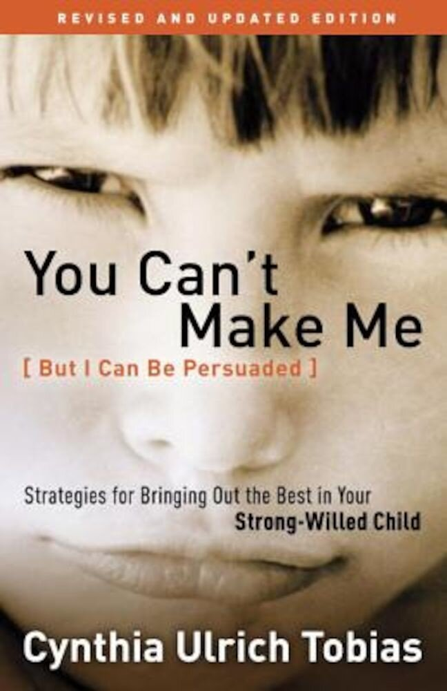 You Can't Make Me (But I Can Be Persuaded): Strategies for Bringing Out the Best in Your Strong-Willed Child, Paperback