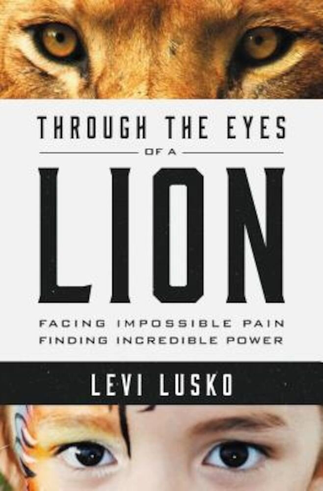 Through the Eyes of a Lion: Facing Impossible Pain, Finding Incredible Power, Paperback