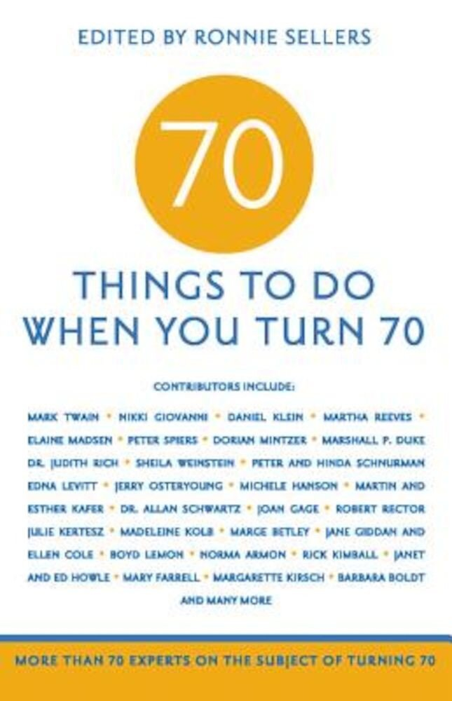 70 Things to Do When You Turn 70: More Than 70 Experts on the Subject of Turning 70, Paperback