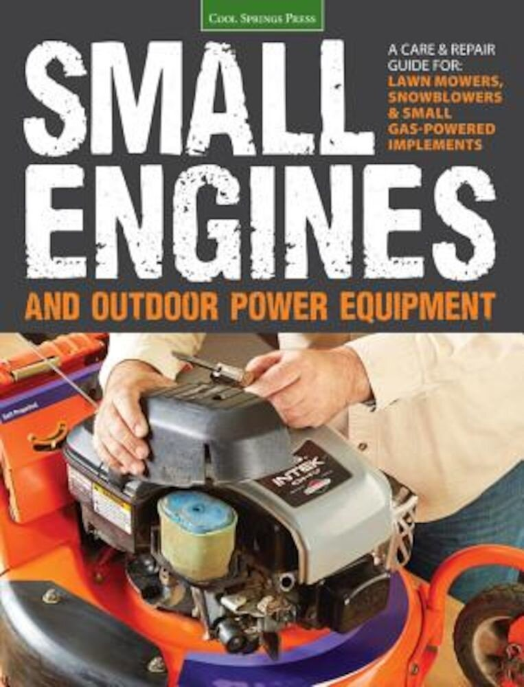 Small Engines and Outdoor Power Equipment: A Care & Repair Guide For: Lawn Mowers, Snowblowers & Small Gas-Powered Imple, Paperback
