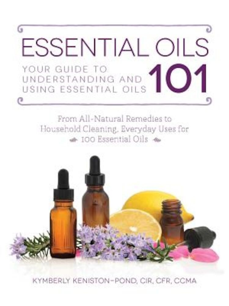 Essential Oils 101: Your Guide to Understanding and Using Essential Oils, Paperback