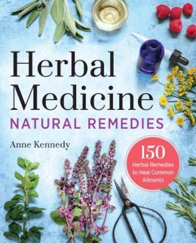 Herbal Medicine Natural Remedies: 150 Herbal Remedies to Heal Common Ailments, Paperback