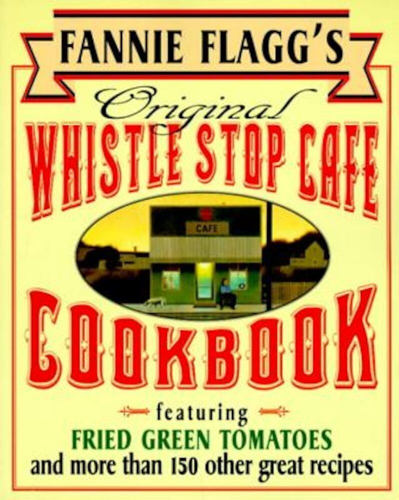 Fannie Flagg's Original Whistle Stop Cafe Cookbook: Featuring: Fried Green Tomatoes, Southern Barbecue, Banana Split Cake, and Many Other Great Recipe, Paperback