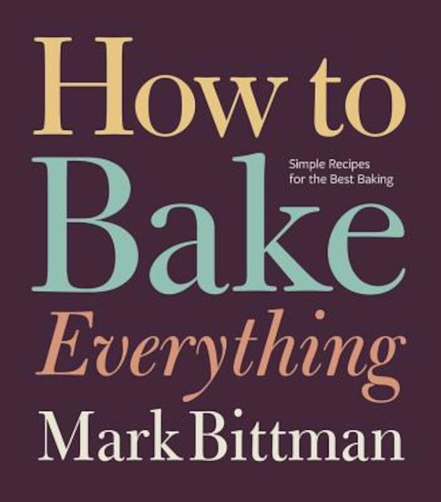 How to Bake Everything: Simple Recipes for the Best Baking, Hardcover