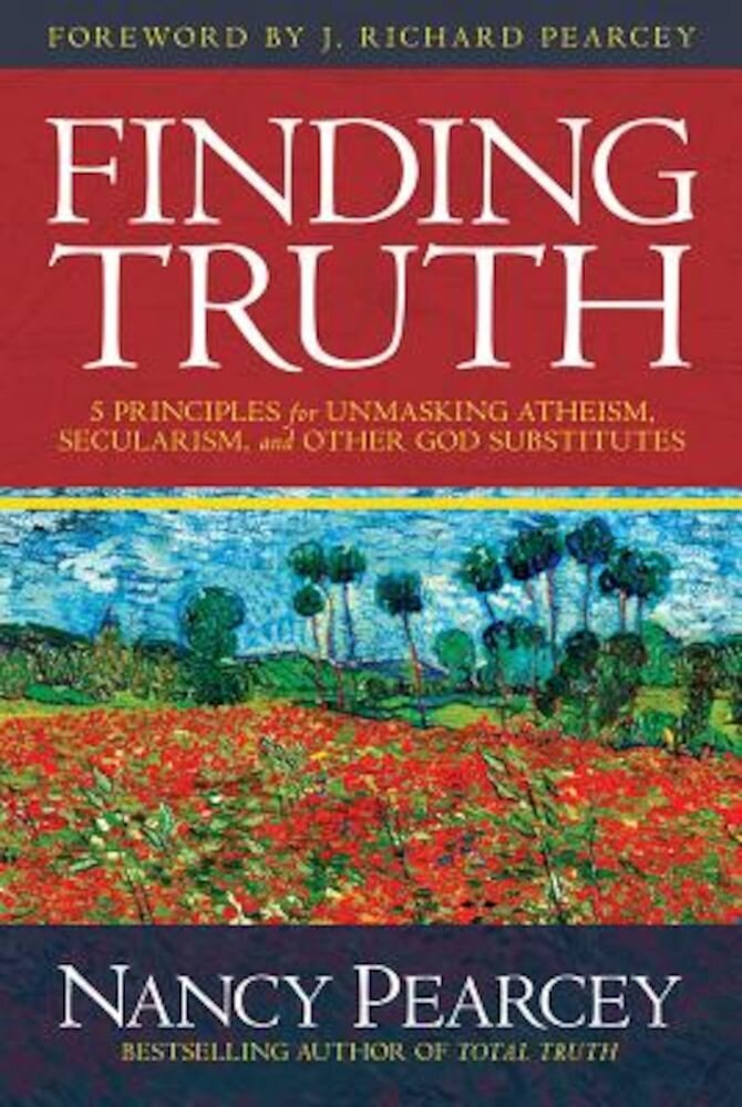 Finding Truth: 5 Principles for Unmasking Atheism, Secularism, and Other God Substitutes, Hardcover