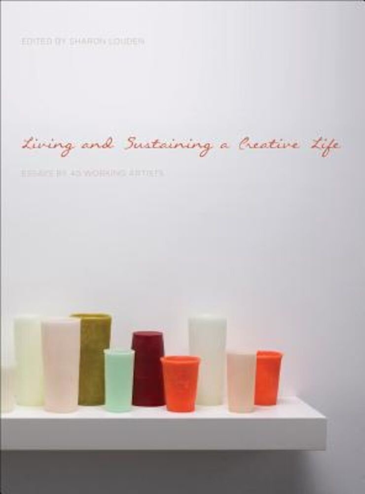 Living and Sustaining a Creative Life: Essays by 40 Working Artists, Paperback