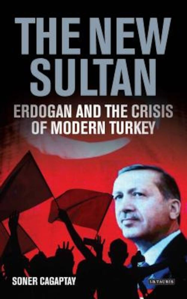 The New Sultan: Erdogan and the Crisis of Modern Turkey, Hardcover