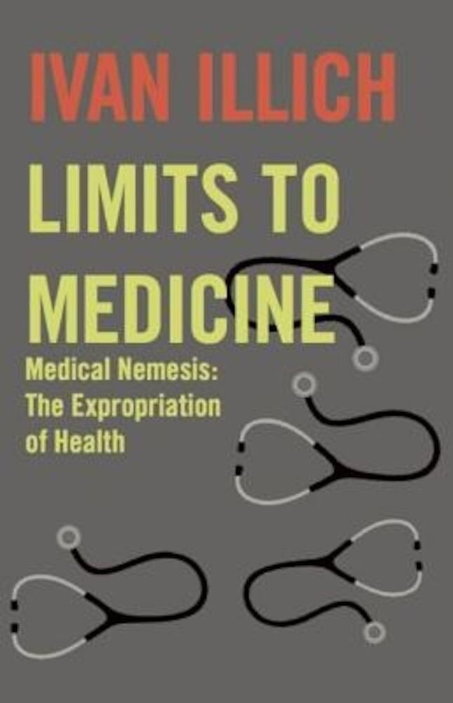 Limits to Medicine: Medical Nemesis: The Expropriation of Health, Paperback