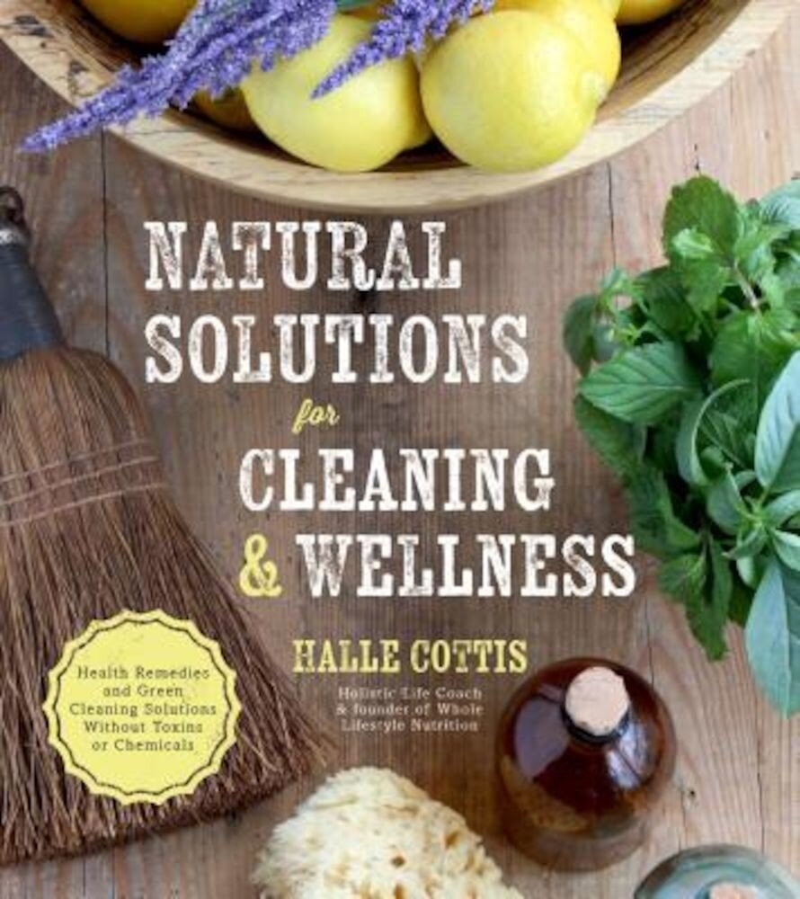 Natural Solutions for Cleaning & Wellness: Health Remedies and Green Cleaning Solutions Without Toxins or Chemicals, Paperback