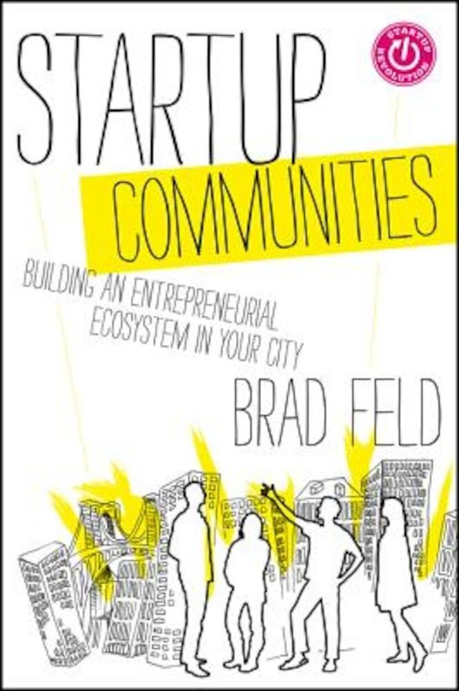 Startup Communities: Building an Entrepreneurial Ecosystem in Your City, Hardcover