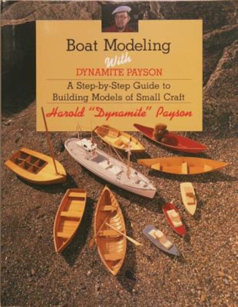 Boat Modeling with Dynamite Payson: A Step-By-Step Guide to Building Models of Small Craft, Paperback