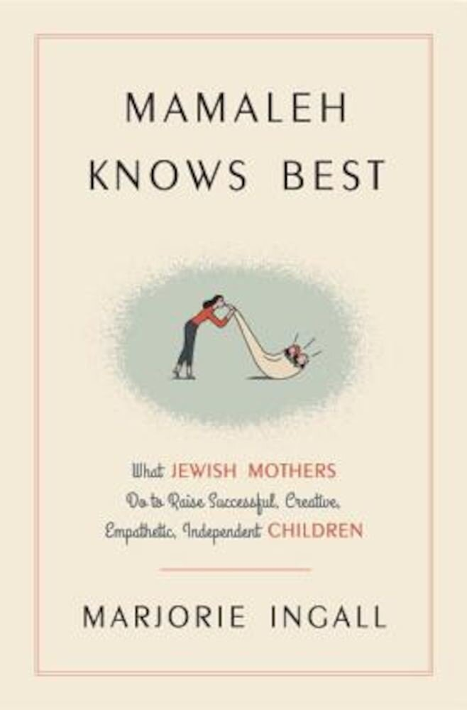 Mamaleh Knows Best: What Jewish Mothers Do to Raise Successful, Creative, Empathetic, Independent Children, Hardcover