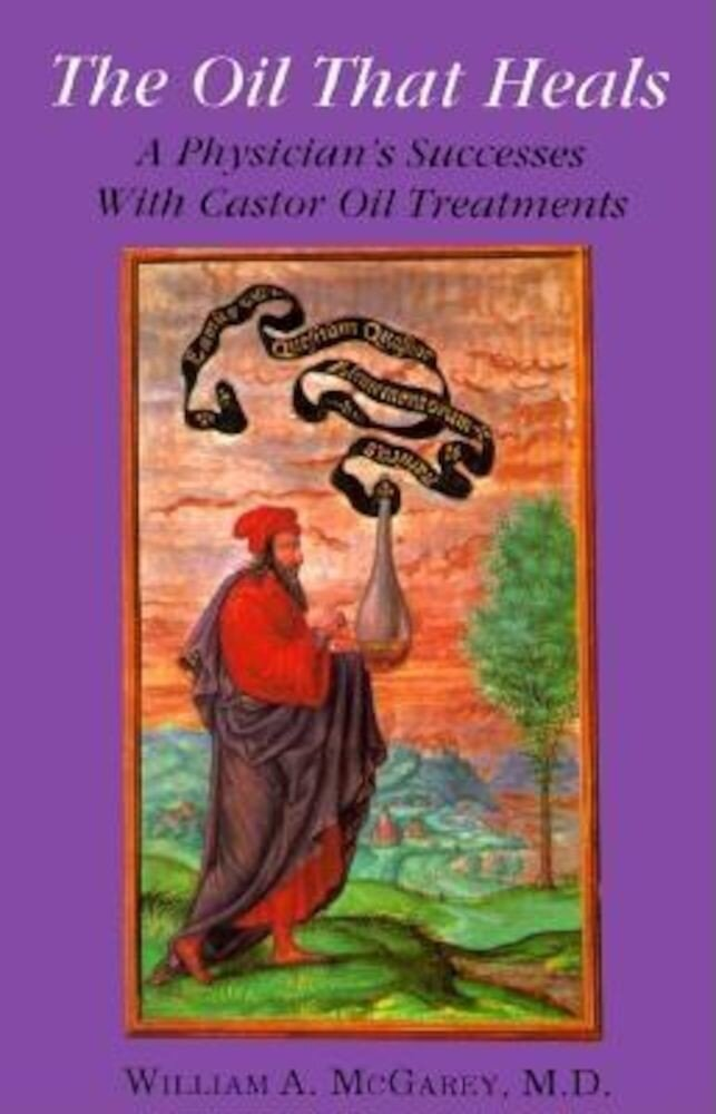 The Oil That Heals: A Physician's Successes with Caster Oil Treatments, Paperback