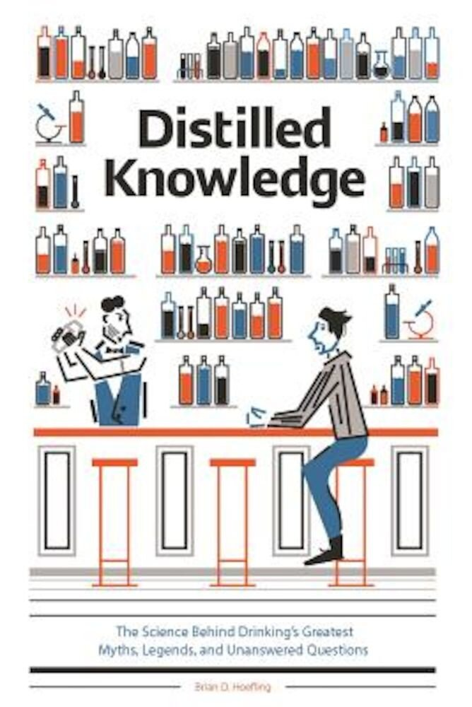 Distilled Knowledge: The Science Behind Drinking's Greatest Myths, Legends, and Unanswered Questions, Hardcover