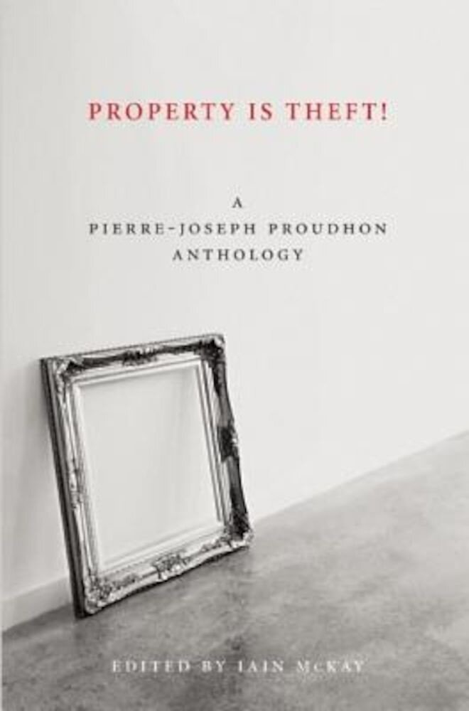 Property Is Theft!: A Pierre-Joseph Proudhon Reader, Paperback