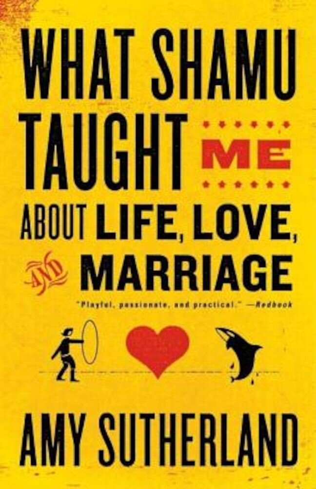 What Shamu Taught Me about Life, Love, and Marriage: Lessons for People from Animals and Their Trainers, Paperback
