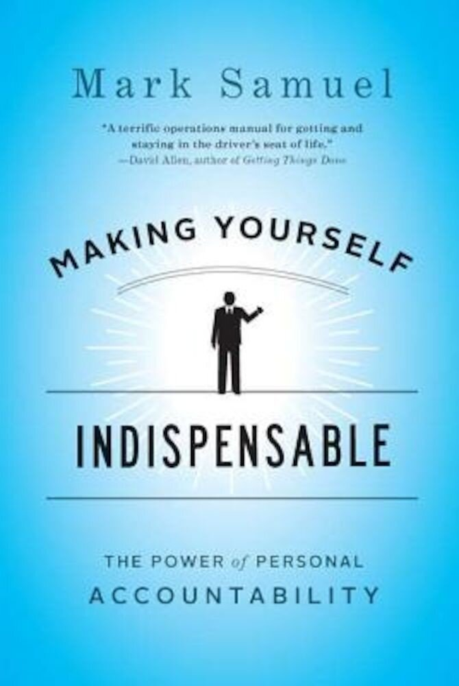 Making Yourself Indispensable: The Power of Personal Accountability, Hardcover