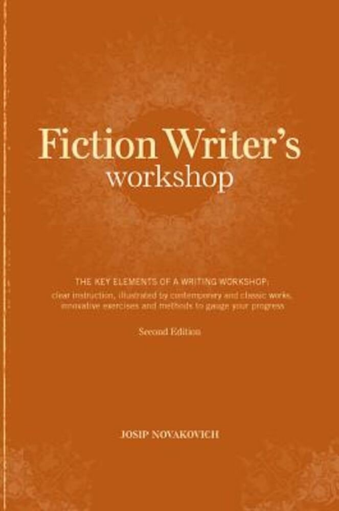 Fiction Writer's Workshop: The Key Elements of a Writing Workshop: Clear Instruction, Illustrated by Contemporary and Classic Works, Innovative E, Paperback