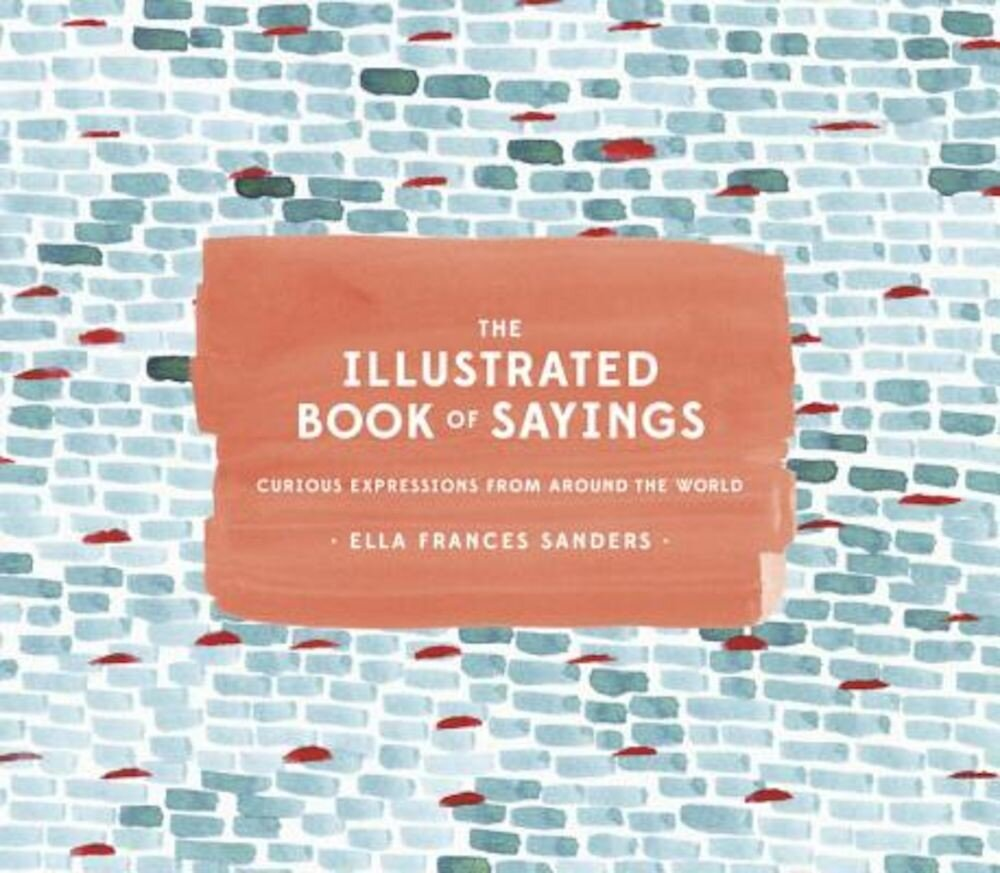 The Illustrated Book of Sayings: Curious Expressions from Around the World, Hardcover
