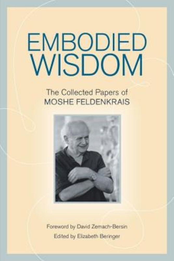 Embodied Wisdom: The Collected Papers of Moshe Feldenkrais, Paperback
