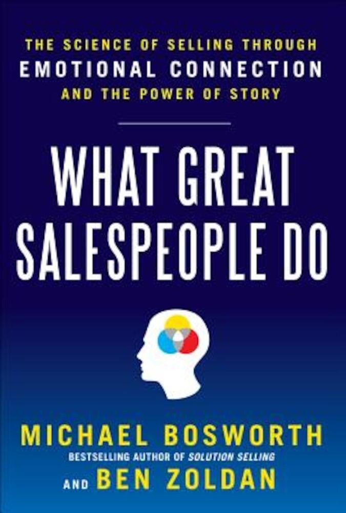 What Great Salespeople Do: The Science of Selling Through Emotional Connection and the Power of Story, Hardcover