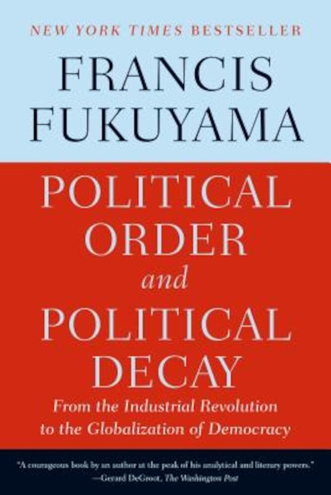 Political Order and Political Decay: From the Industrial Revolution to the Globalization of Democracy, Paperback