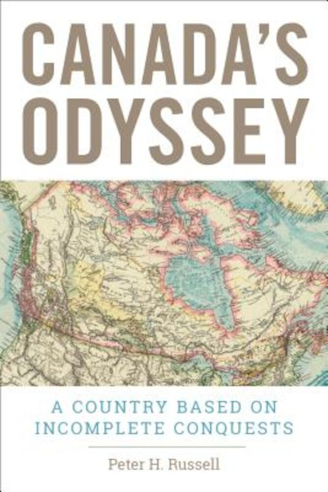 Canada's Odyssey: A Country Based on Incomplete Conquests, Hardcover