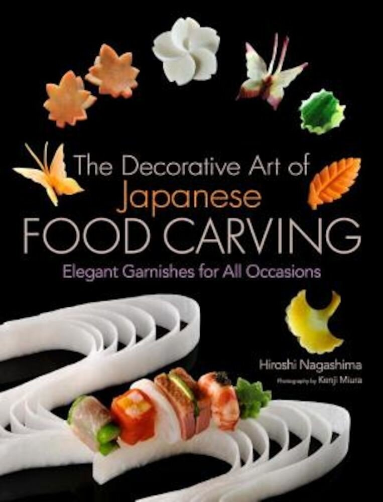 The Decorative Art of Japanese Food Carving: Elegant Garnishes for All Occasions, Hardcover