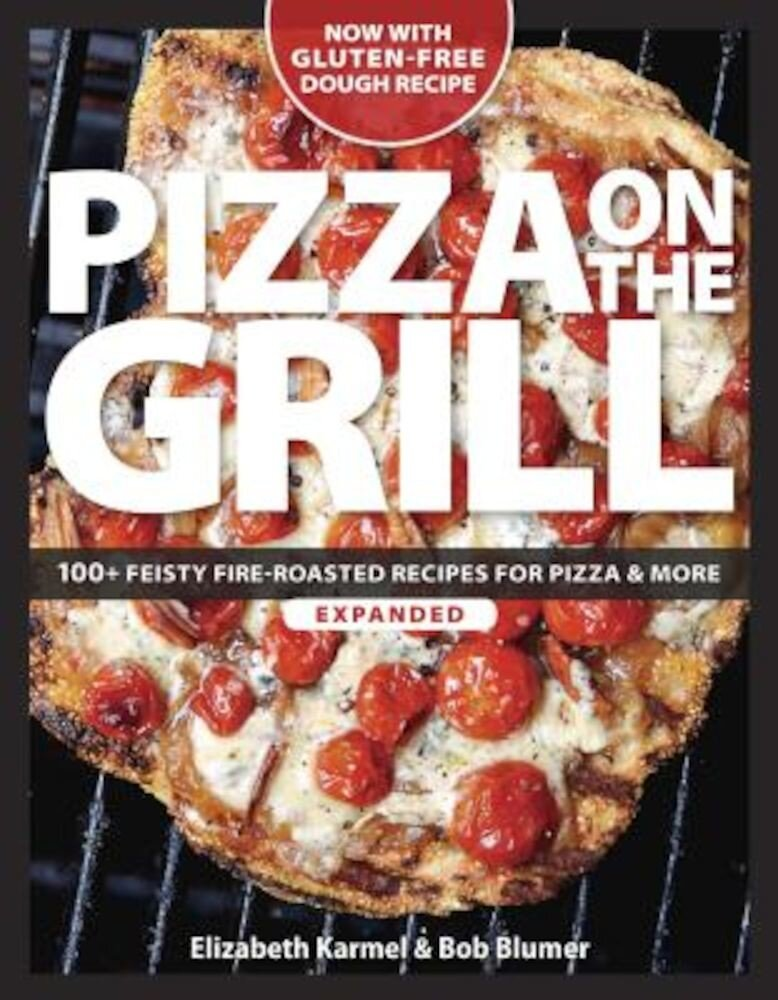 Pizza on the Grill: 100+ Feisty Fire-Roasted Recipes for Pizza & More, Paperback