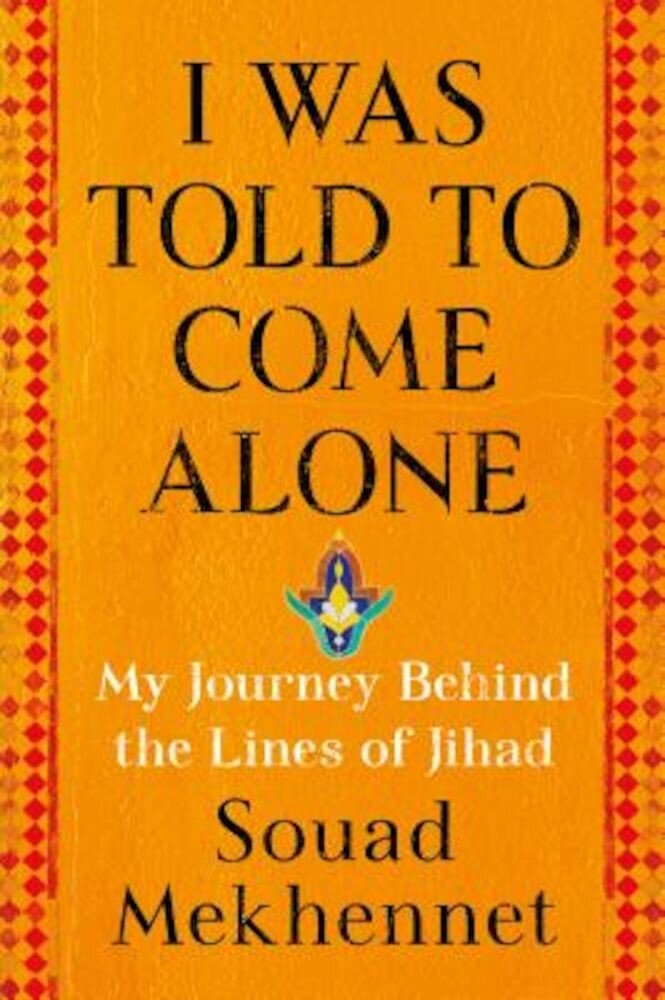 I Was Told to Come Alone: My Journey Behind the Lines of Jihad, Hardcover