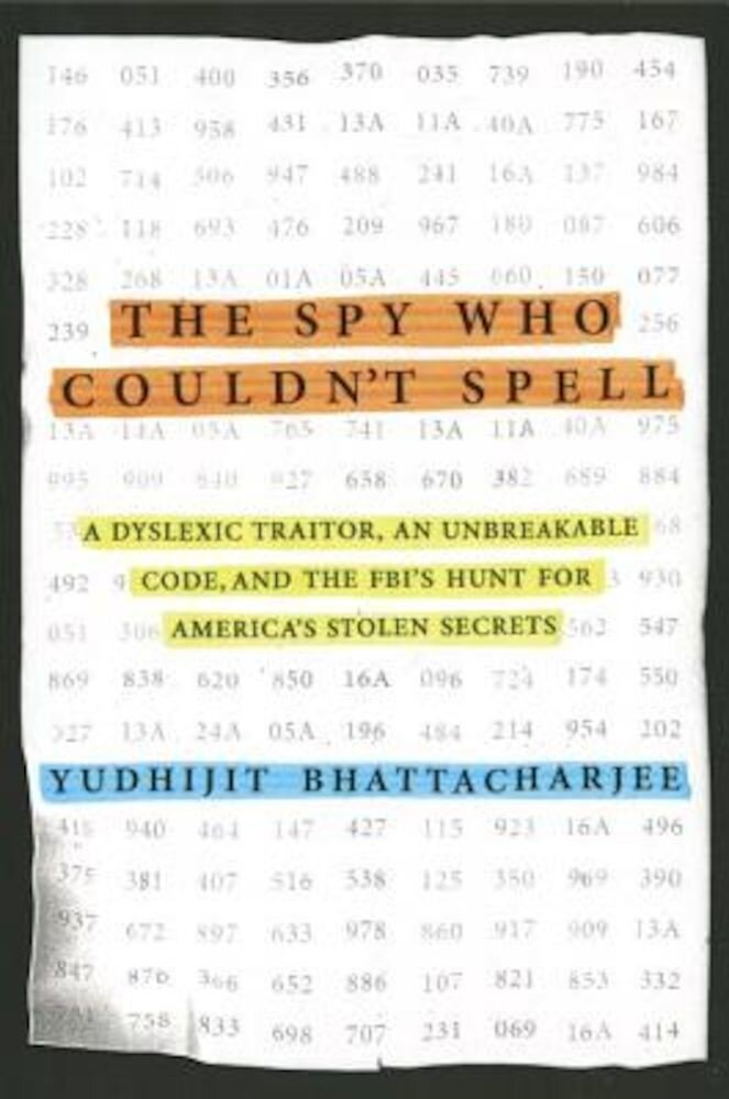 The Spy Who Couldn't Spell: A Dyslexic Traitor, an Unbreakable Code, and the FBI's Hunt for America's Stolen Secrets, Hardcover