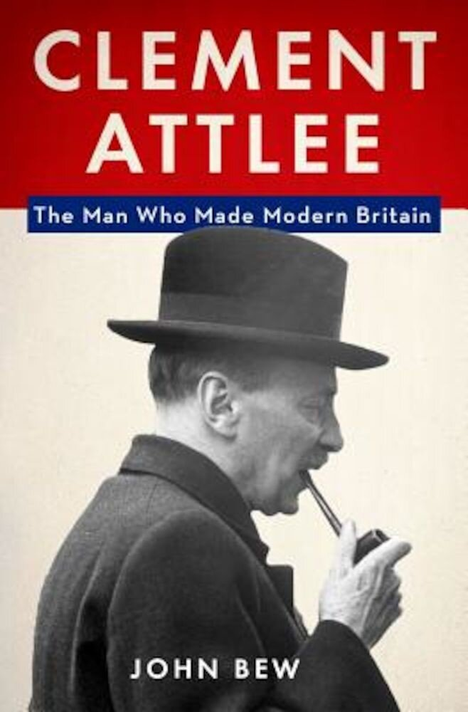 Clement Attlee: The Man Who Made Modern Britain, Hardcover