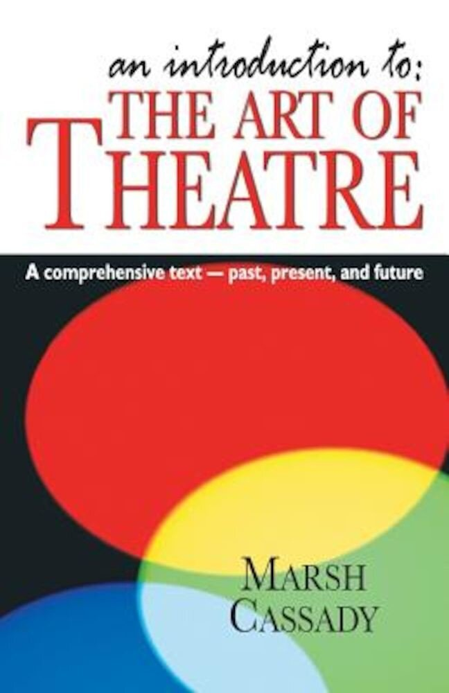 An Introduction To: The Art of Theatre: A Comprehensive Text -- Past, Present and Future, Paperback