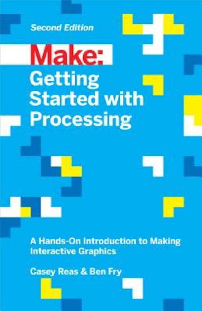 Getting Started with Processing: A Hands-On Introduction to Making Interactive Graphics, Paperback