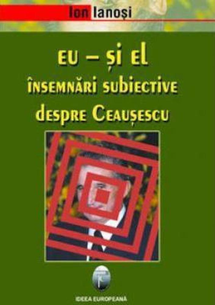 Eu - si el. Insemnari subiective despre Ceausescu