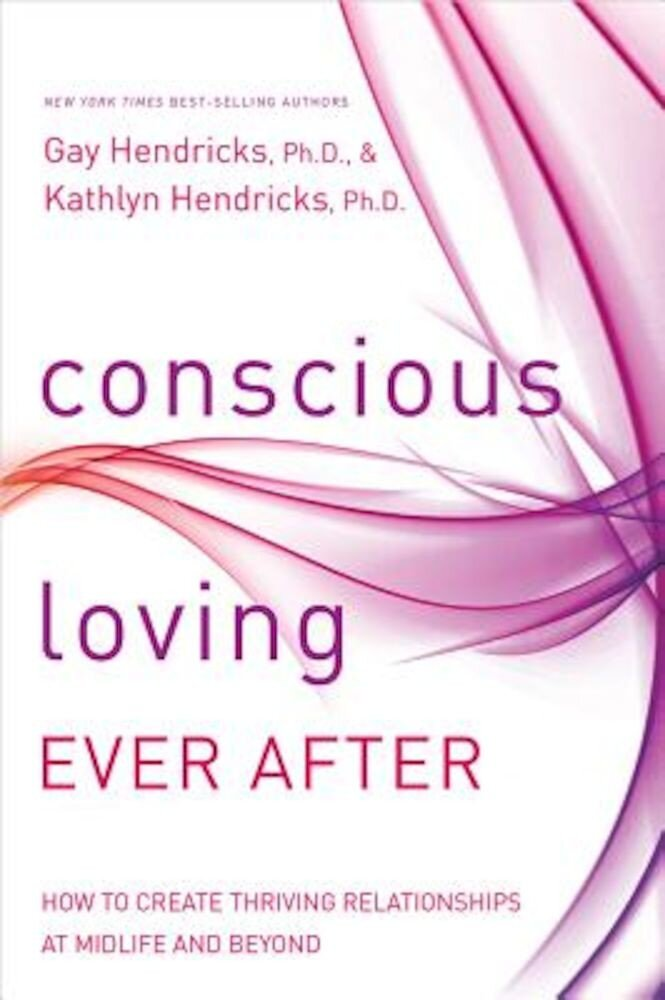 Conscious Loving Ever After: How to Create Thriving Relationships at Midlife and Beyond, Paperback