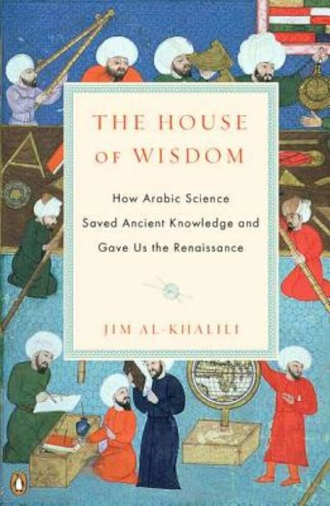 The House of Wisdom: How Arabic Science Saved Ancient Knowledge and Gave Us the Renaissance, Paperback