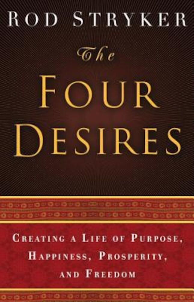 The Four Desires: Creating a Life of Purpose, Happiness, Prosperity, and Freedom, Hardcover