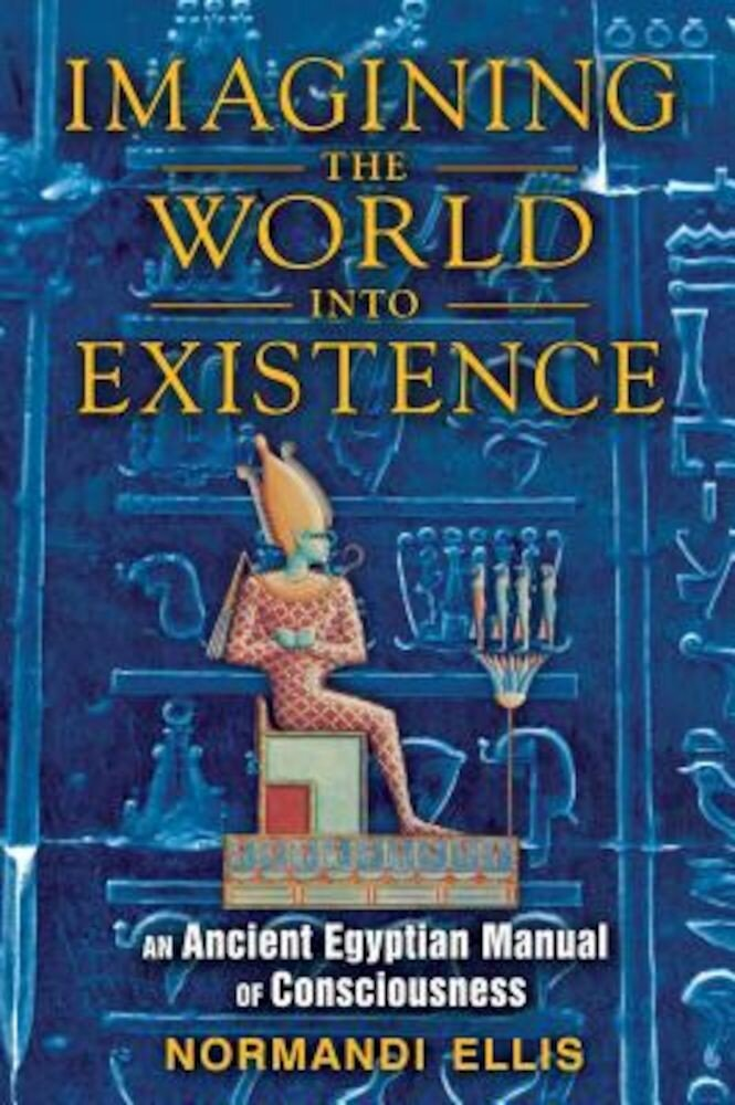 Imagining the World Into Existence: An Ancient Egyptian Manual of Consciousness, Paperback