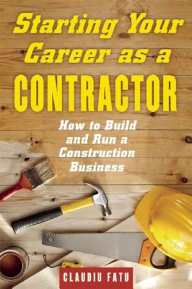 Starting Your Career as a Contractor: How to Build and Run a Construction Business, Paperback
