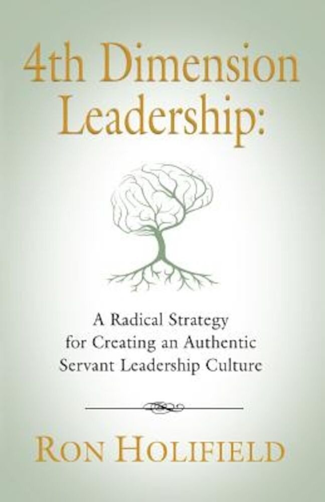 4th Dimension Leadership: A Radical Strategy for Creating an Authentic Servant Leadership Culture, Paperback