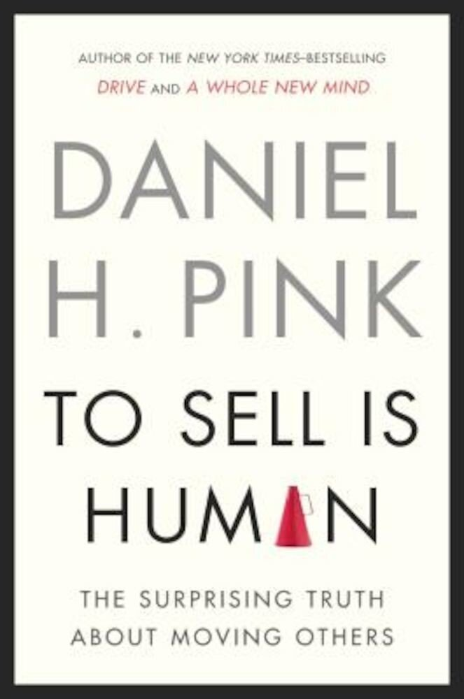 To Sell Is Human: The Surprising Truth about Moving Others, Hardcover